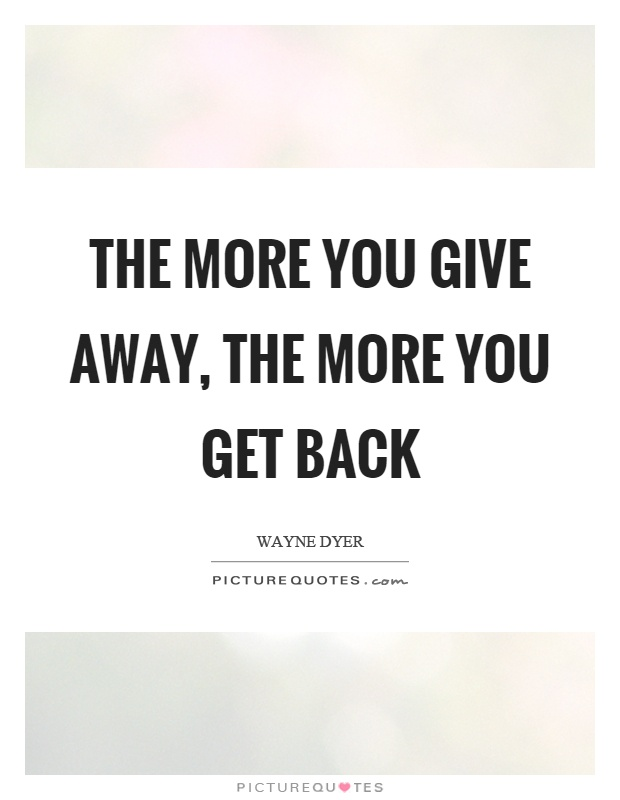 The more you give away, the more you get back Picture Quote #1