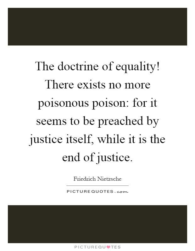 The doctrine of equality! There exists no more poisonous poison: for it seems to be preached by justice itself, while it is the end of justice Picture Quote #1