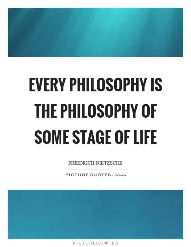 Every philosophy is the philosophy of some stage of life Picture Quote #1