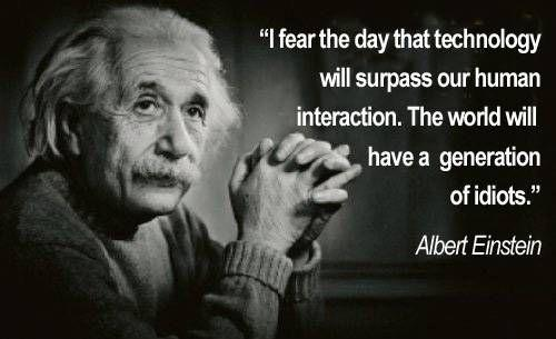 I fear the day that technology will surpass our human interaction. The world will have a generation of idiots Picture Quote #1
