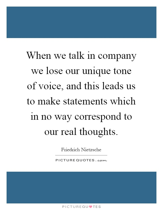 When we talk in company we lose our unique tone of voice, and this leads us to make statements which in no way correspond to our real thoughts Picture Quote #1