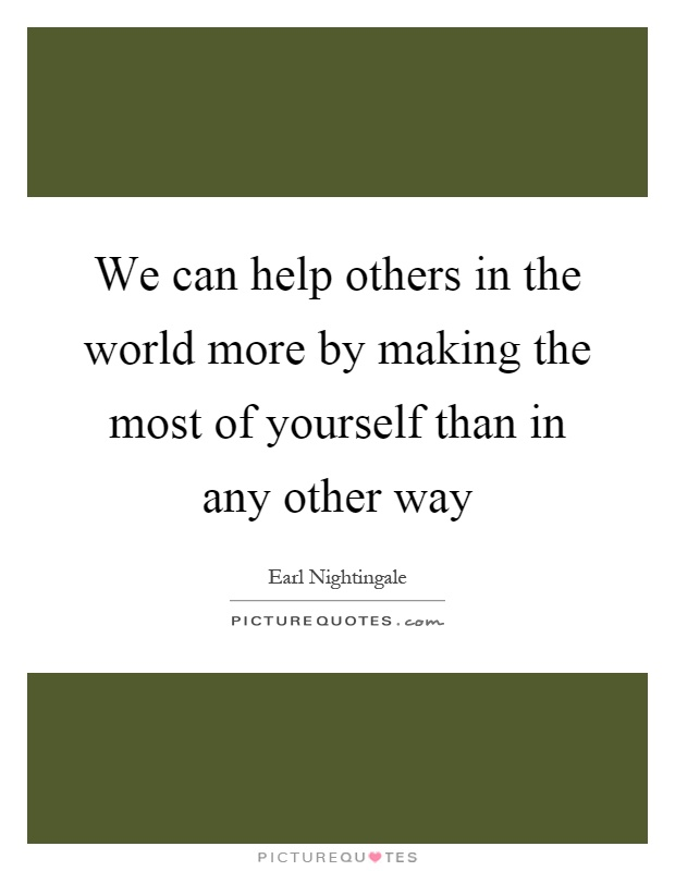 We can help others in the world more by making the most of yourself than in any other way Picture Quote #1