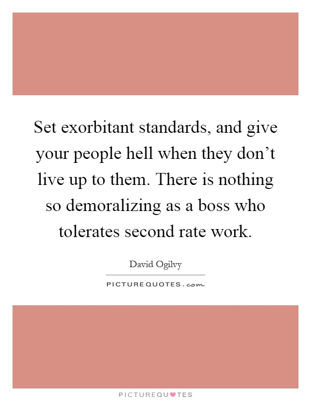 Set exorbitant standards, and give your people hell when they don't live up to them. There is nothing so demoralizing as a boss who tolerates second rate work Picture Quote #1