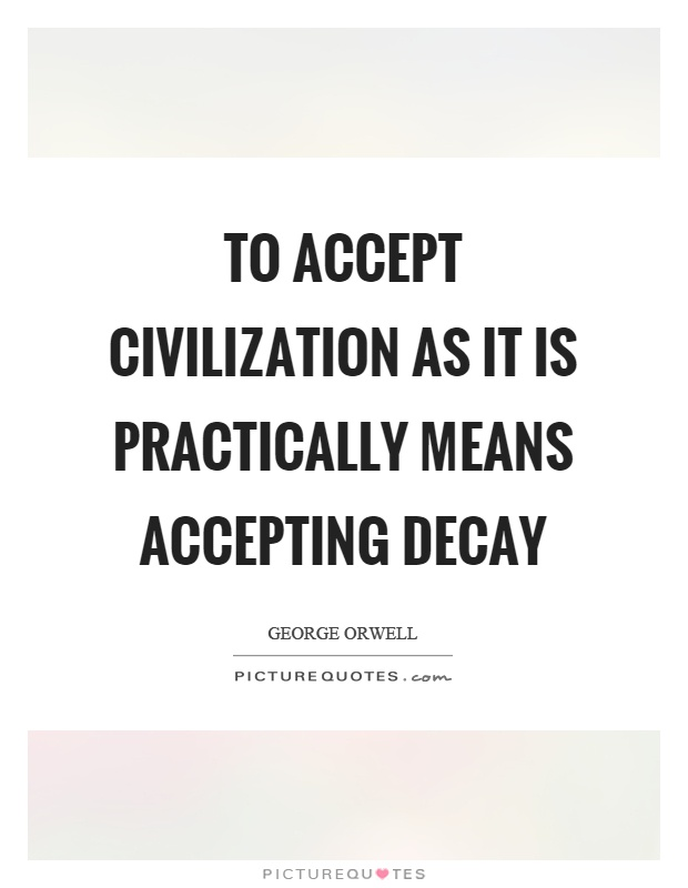 To accept civilization as it is practically means accepting decay Picture Quote #1