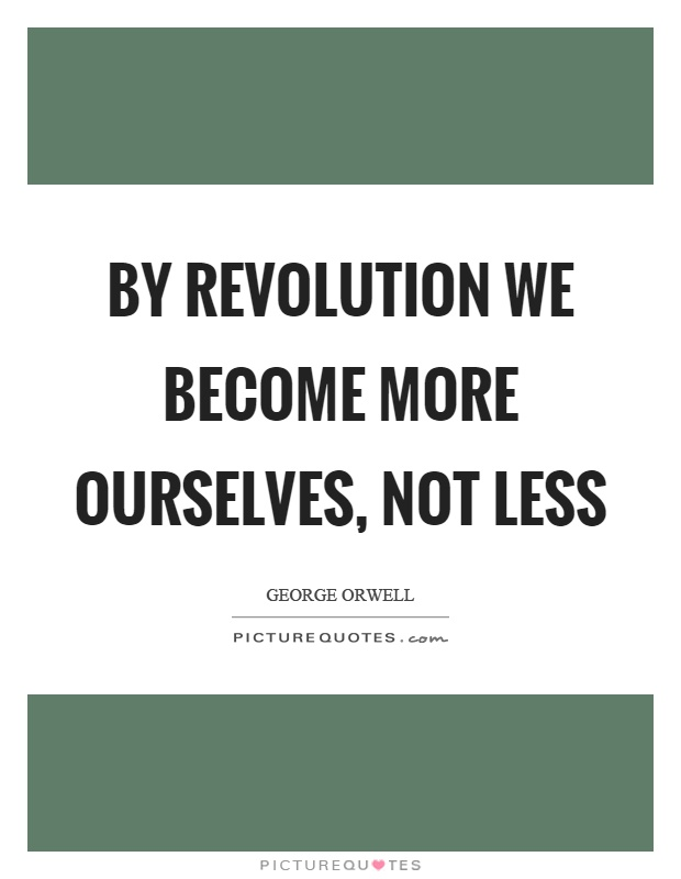 By revolution we become more ourselves, not less Picture Quote #1