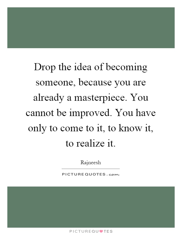 Drop the idea of becoming someone, because you are already a masterpiece. You cannot be improved. You have only to come to it, to know it, to realize it Picture Quote #1