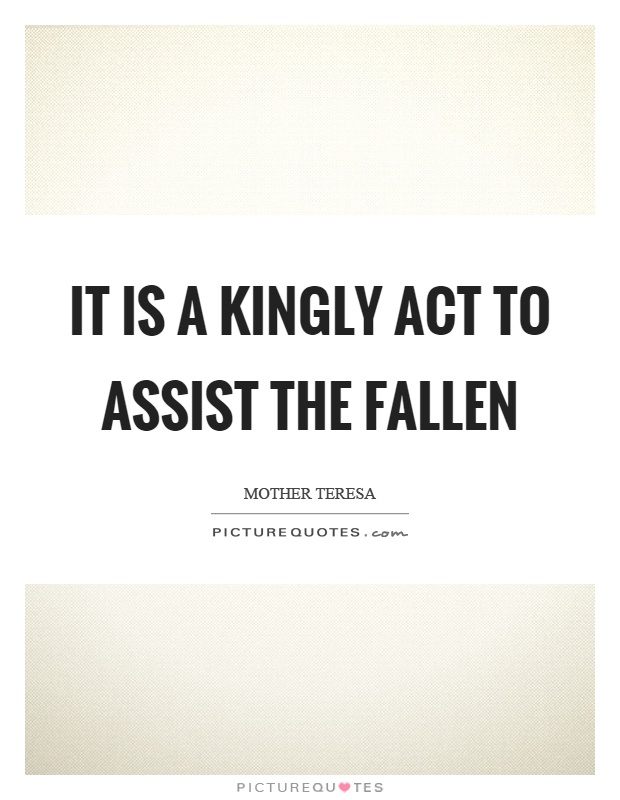 It Is A Kingly Act To Assist The Fallen Picture Quote 1