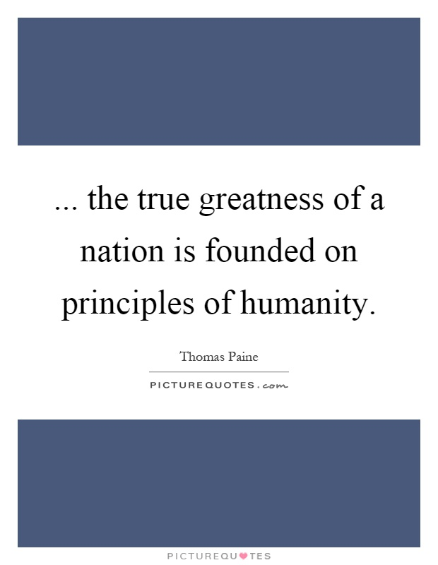 ... the true greatness of a nation is founded on principles of humanity Picture Quote #1