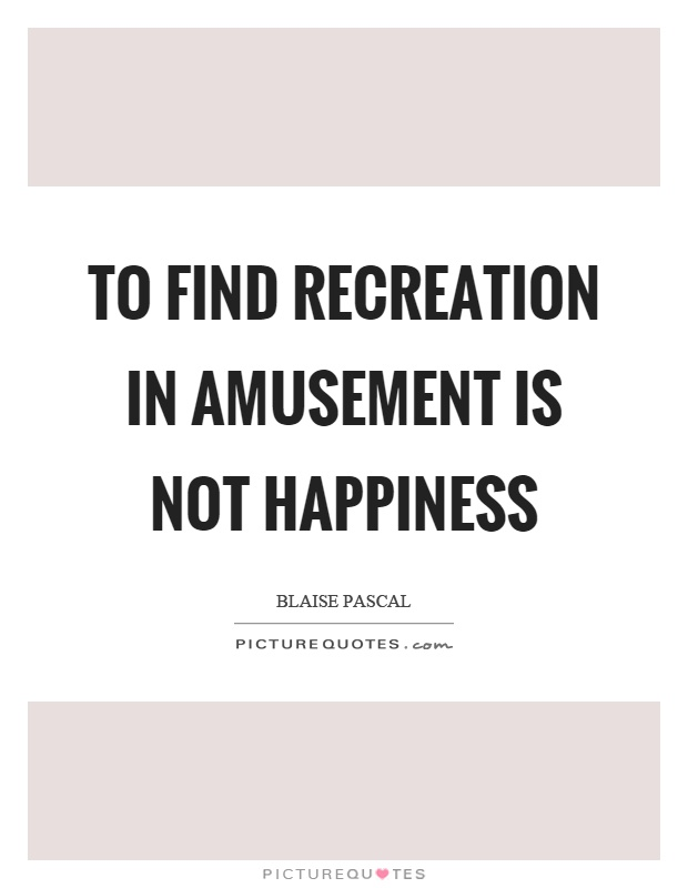 To find recreation in amusement is not happiness Picture Quote #1