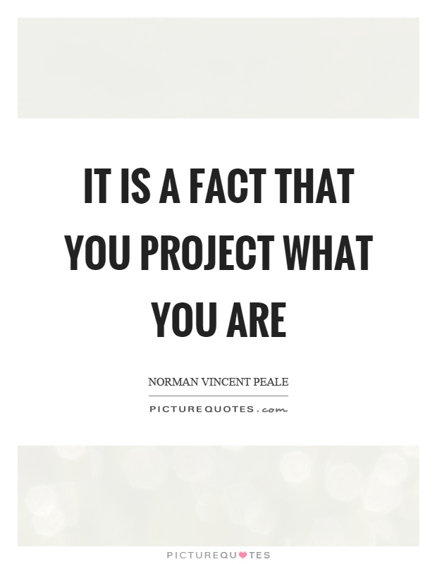 It is a fact that you project what you are Picture Quote #1