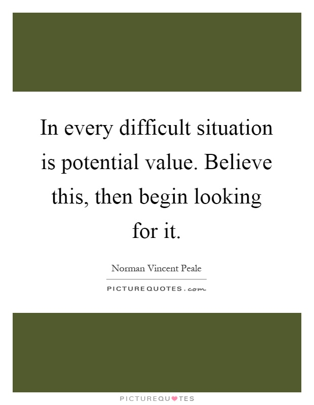 In every difficult situation is potential value. Believe this, then begin looking for it Picture Quote #1