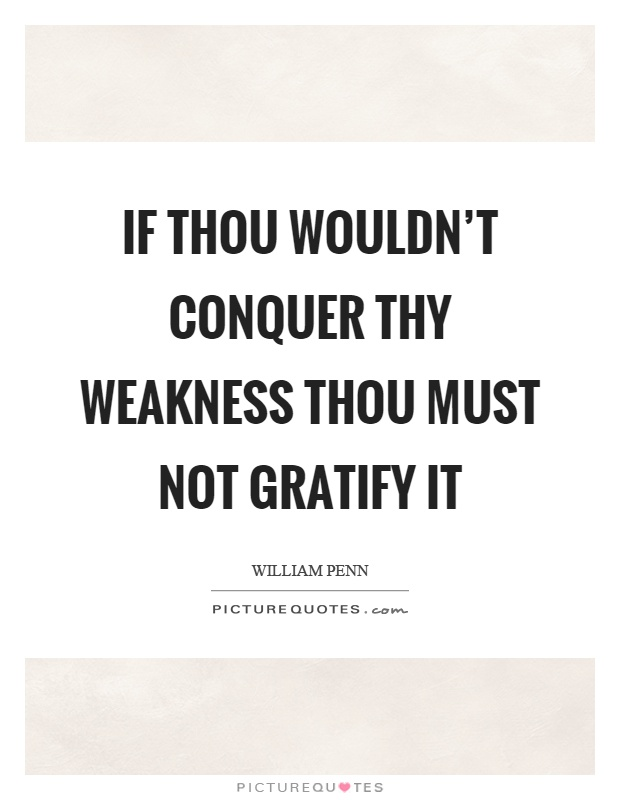 If thou wouldn't conquer thy weakness thou must not gratify it Picture Quote #1