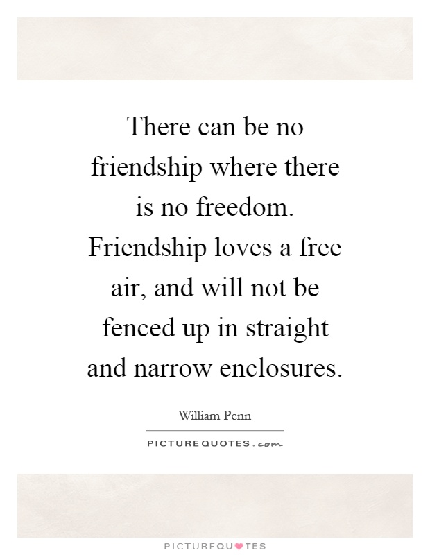 There can be no friendship where there is no freedom ...