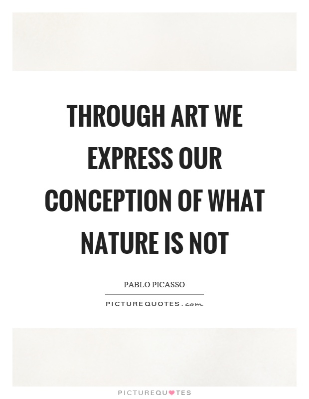 Through art we express our conception of what nature is not Picture Quote #1