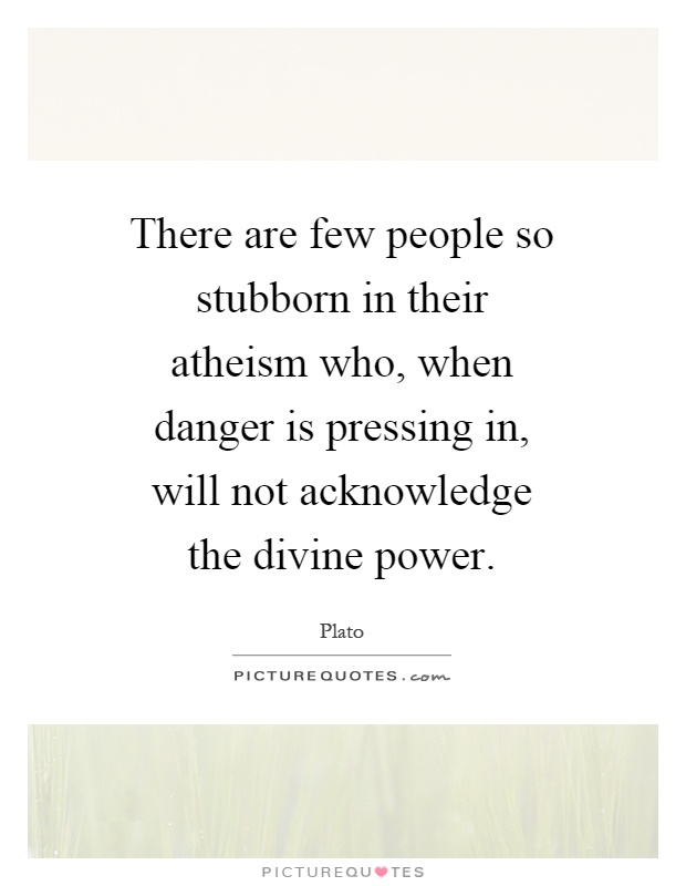 There are few people so stubborn in their atheism who, when danger is pressing in, will not acknowledge the divine power Picture Quote #1