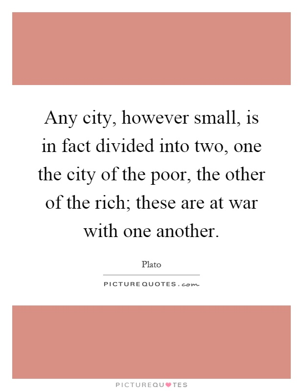 Any city, however small, is in fact divided into two, one the city of the poor, the other of the rich; these are at war with one another Picture Quote #1