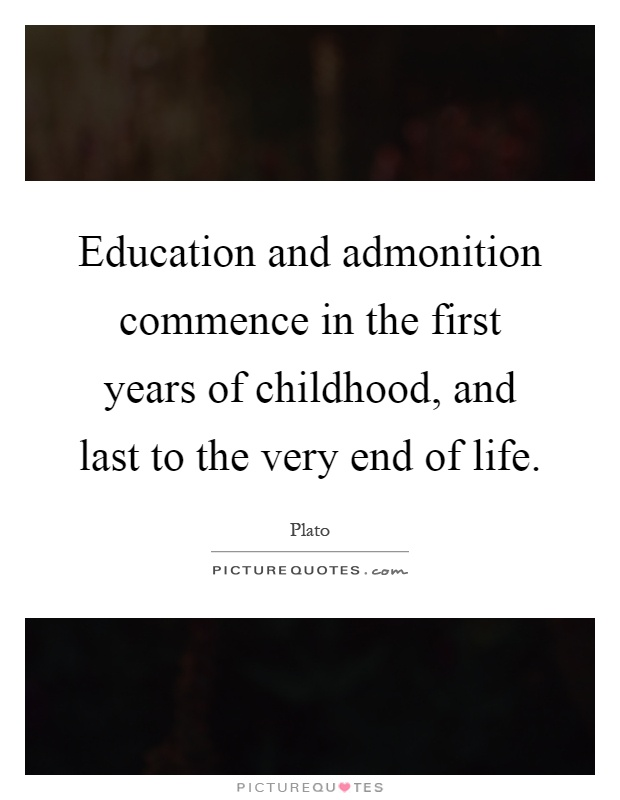 Education and admonition commence in the first years of childhood, and last to the very end of life Picture Quote #1