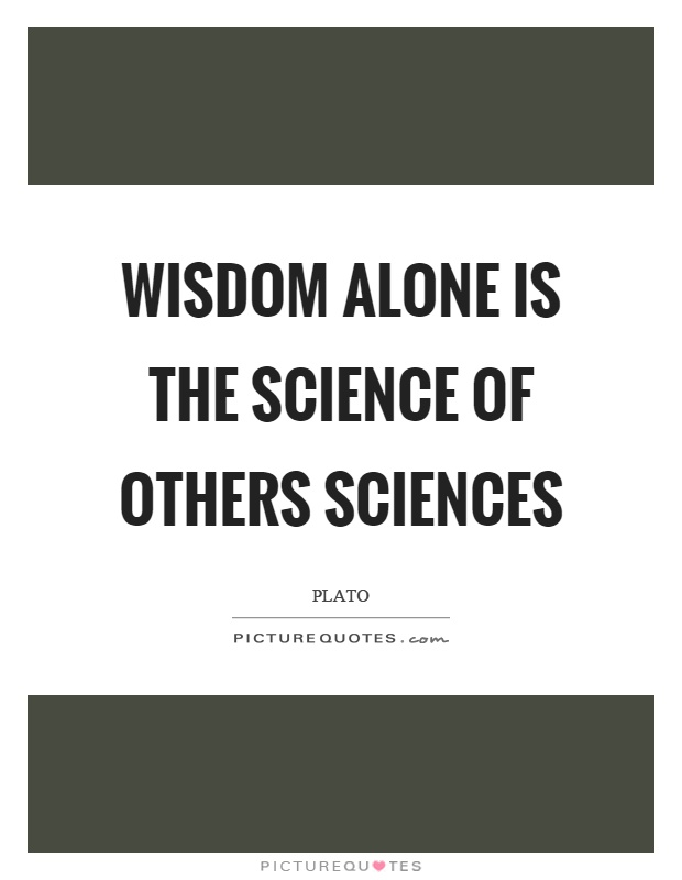 Wisdom alone is the science of others sciences Picture Quote #1