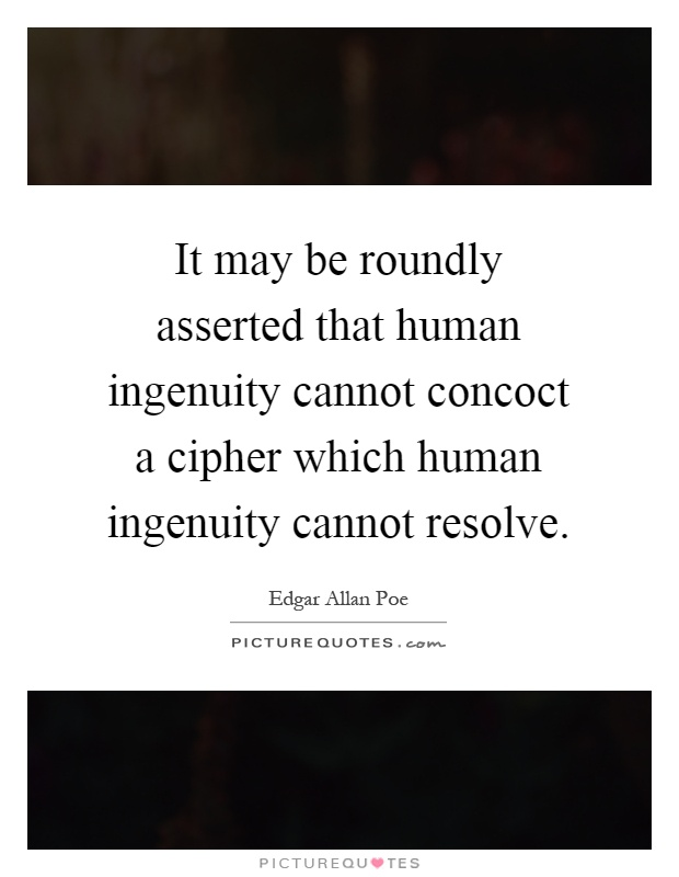 It may be roundly asserted that human ingenuity cannot concoct a cipher which human ingenuity cannot resolve Picture Quote #1