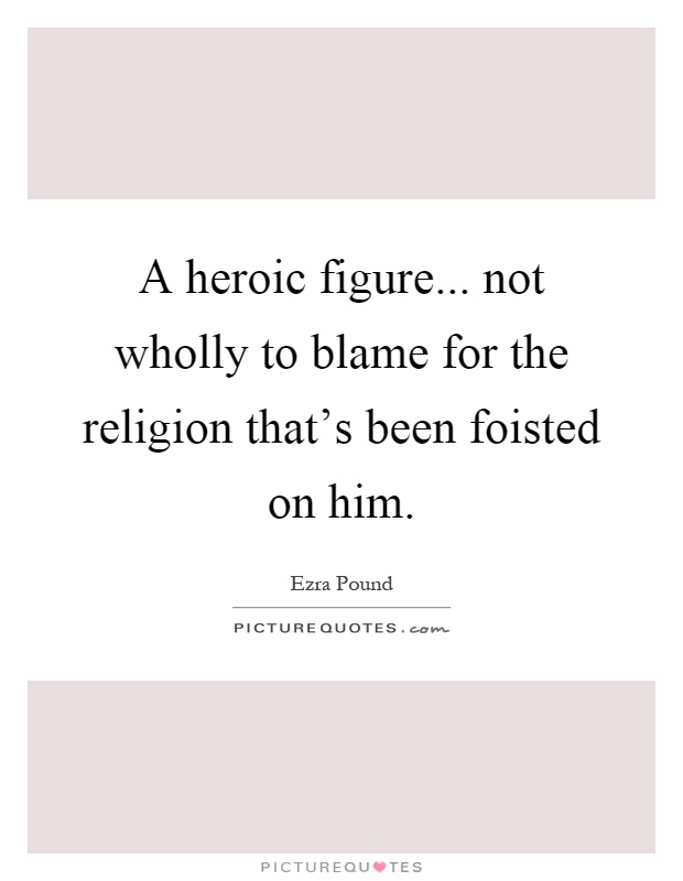 A heroic figure... not wholly to blame for the religion that's been foisted on him Picture Quote #1