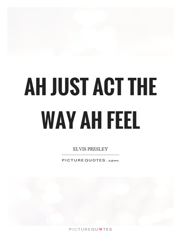 Ah just act the way ah feel Picture Quote #1