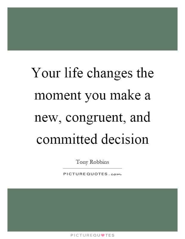 Your life changes the moment you make a new, congruent, and committed decision Picture Quote #1