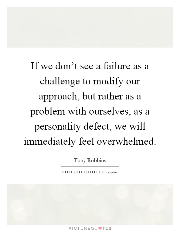 If we don't see a failure as a challenge to modify our approach, but rather as a problem with ourselves, as a personality defect, we will immediately feel overwhelmed Picture Quote #1