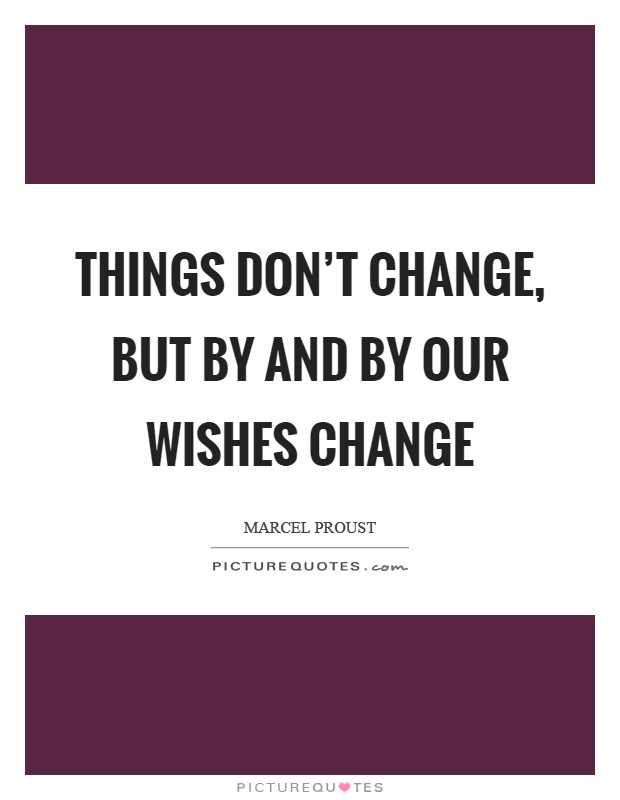 Things don't change, but by and by our wishes change Picture Quote #1