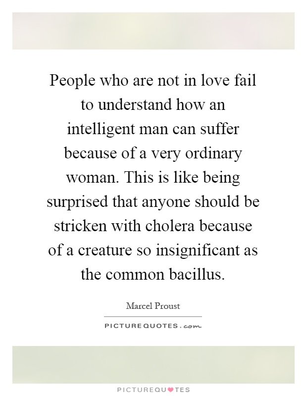 People who are not in love fail to understand how an intelligent man can suffer because of a very ordinary woman. This is like being surprised that anyone should be stricken with cholera because of a creature so insignificant as the common bacillus Picture Quote #1