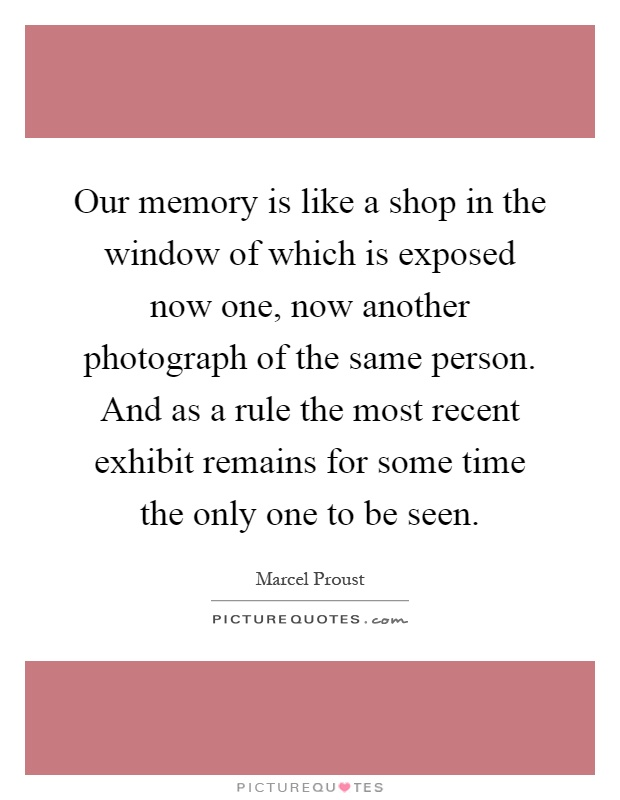 Our memory is like a shop in the window of which is exposed now one, now another photograph of the same person. And as a rule the most recent exhibit remains for some time the only one to be seen Picture Quote #1