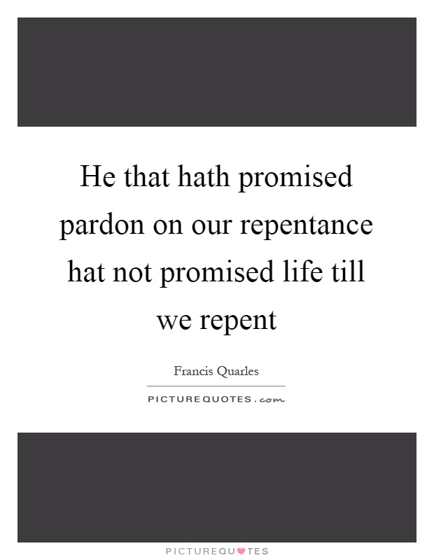 He that hath promised pardon on our repentance hat not promised life till we repent Picture Quote #1