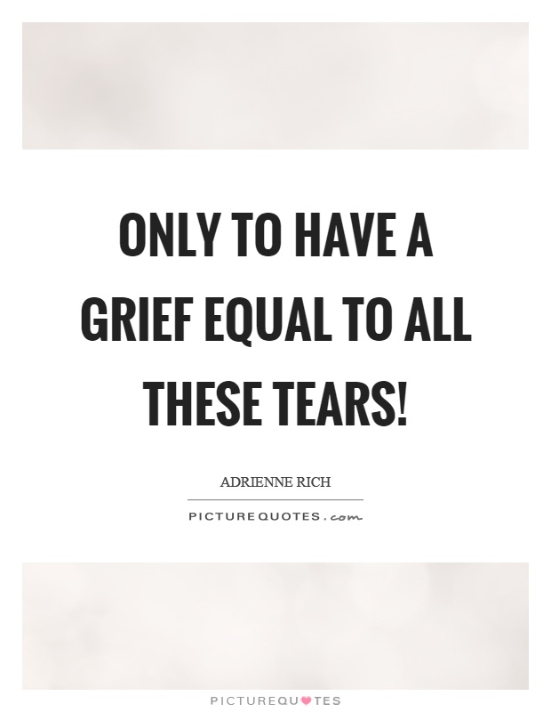 Only to have a grief equal to all these tears! Picture Quote #1