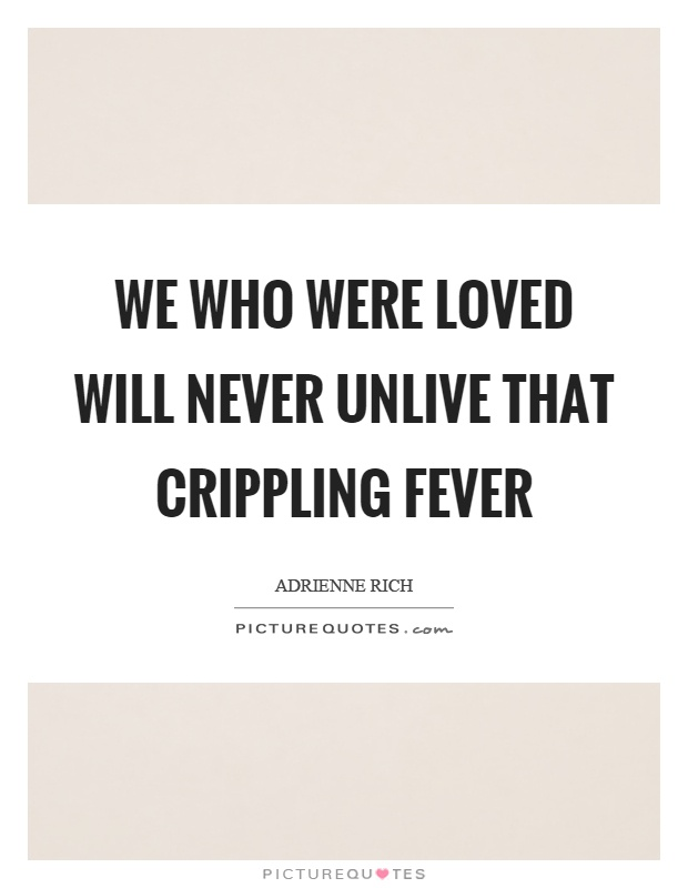 We who were loved will never unlive that crippling fever Picture Quote #1