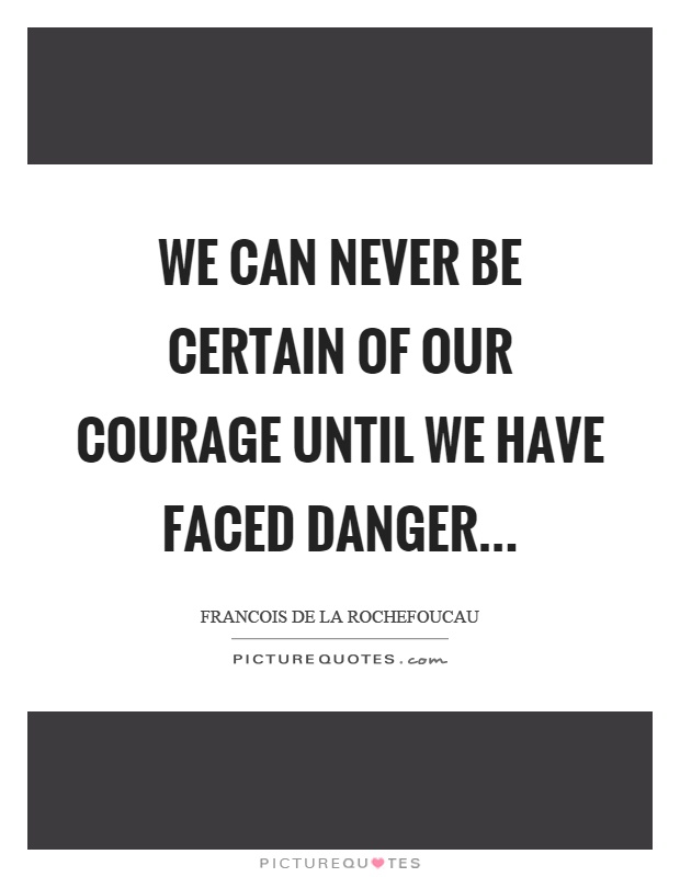 We can never be certain of our courage until we have faced danger Picture Quote #1