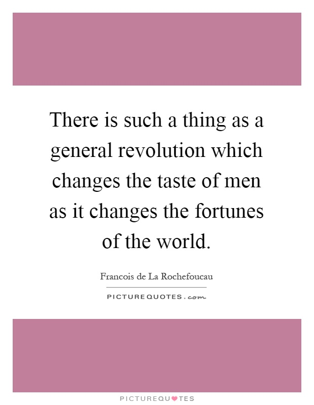 There is such a thing as a general revolution which changes the taste of men as it changes the fortunes of the world Picture Quote #1