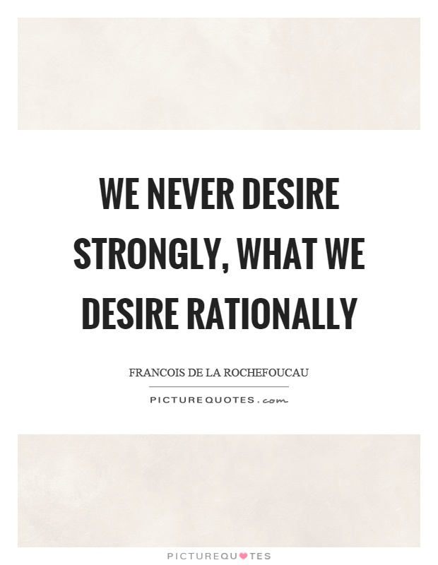We never desire strongly, what we desire rationally Picture Quote #1