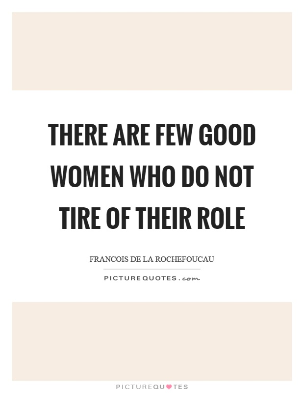 There are few good women who do not tire of their role Picture Quote #1