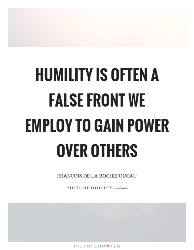Humility is often a false front we employ to gain power over others Picture Quote #1