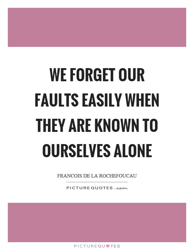 We forget our faults easily when they are known to ourselves alone Picture Quote #1