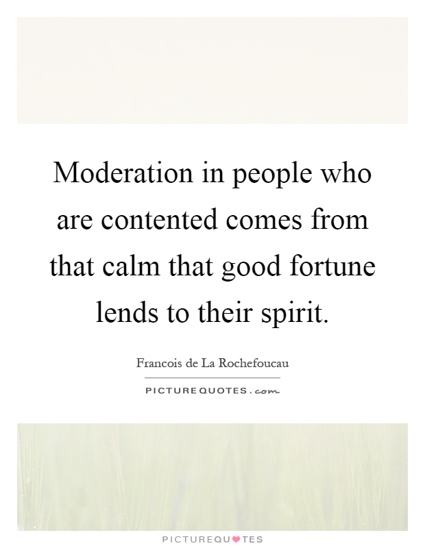 Moderation in people who are contented comes from that calm that good fortune lends to their spirit Picture Quote #1