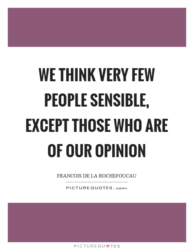 We think very few people sensible, except those who are of our opinion Picture Quote #1