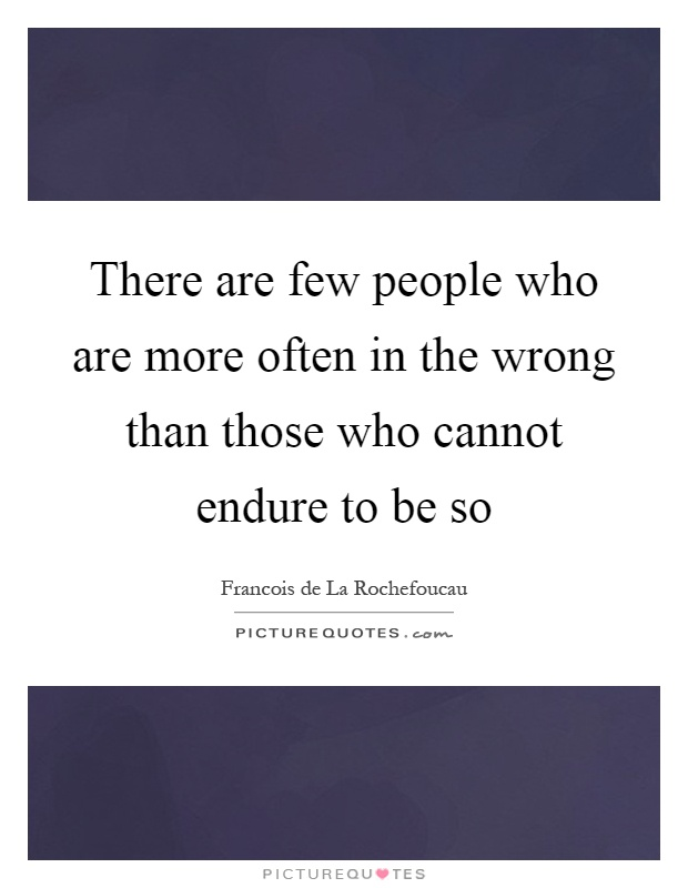 There are few people who are more often in the wrong than those who cannot endure to be so Picture Quote #1