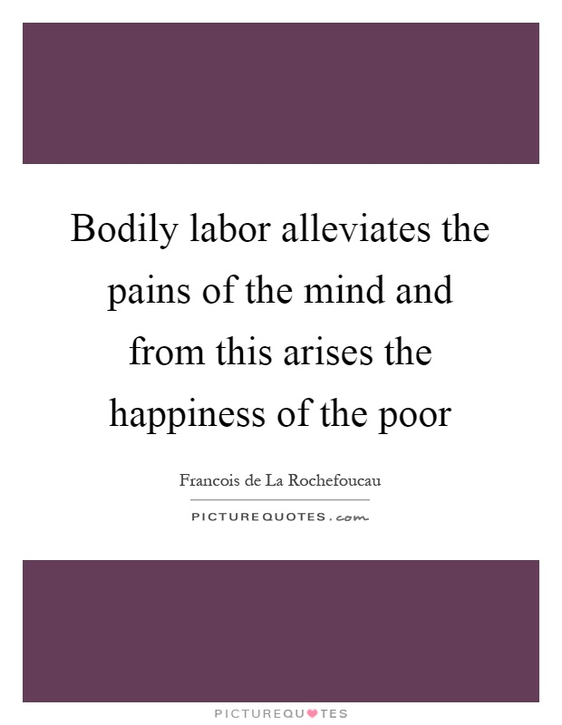 Bodily labor alleviates the pains of the mind and from this arises the happiness of the poor Picture Quote #1