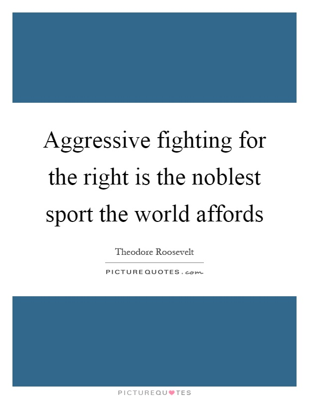 Aggressive fighting for the right is the noblest sport the world affords Picture Quote #1