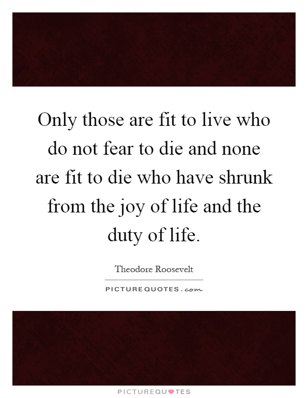 Only those are fit to live who do not fear to die and none are fit to die who have shrunk from the joy of life and the duty of life Picture Quote #1