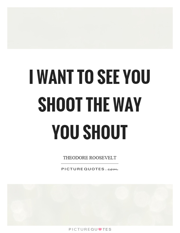 I want to see you shoot the way you shout Picture Quote #1