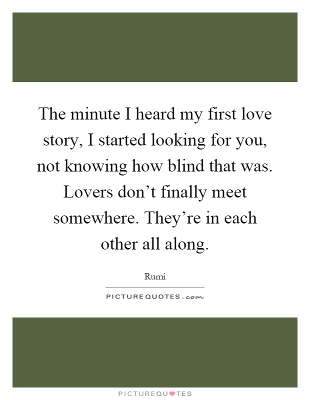 The minute I heard my first love story, I started looking for you, not knowing how blind that was. Lovers don't finally meet somewhere. They're in each other all along Picture Quote #1