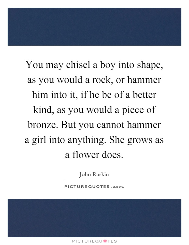 You may chisel a boy into shape, as you would a rock, or hammer him into it, if he be of a better kind, as you would a piece of bronze. But you cannot hammer a girl into anything. She grows as a flower does Picture Quote #1