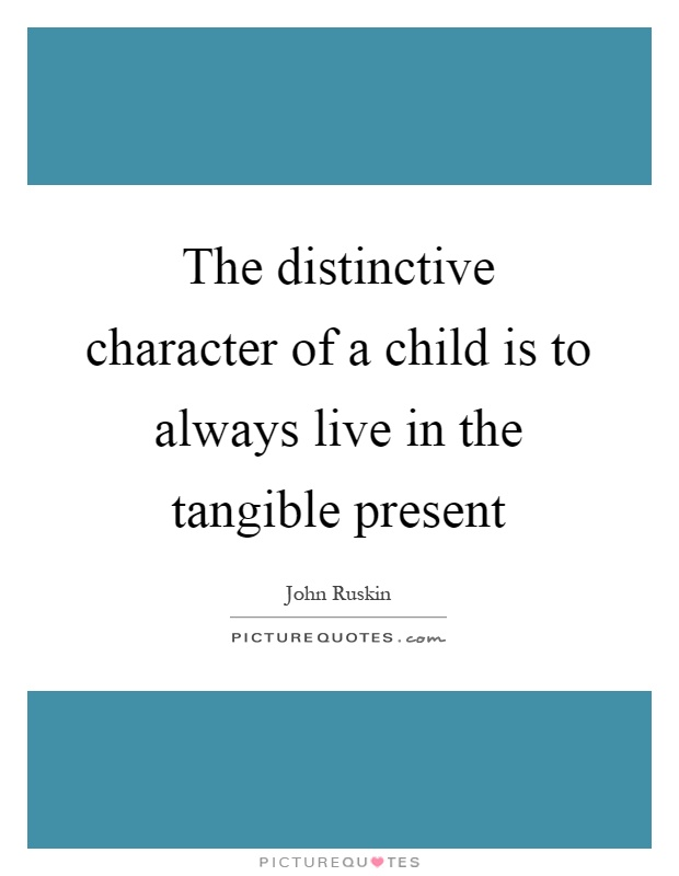 The distinctive character of a child is to always live in the tangible present Picture Quote #1