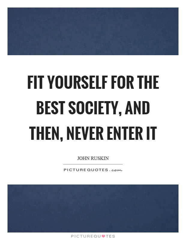 Fit yourself for the best society, and then, never enter it Picture Quote #1